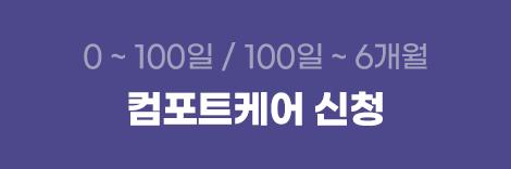 0~100일, 100일 ~ 6개월 | 컴포트케어 신청